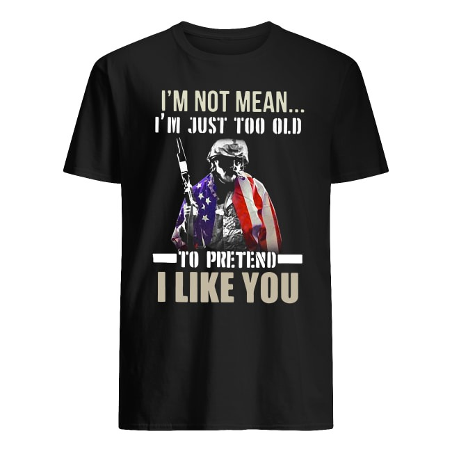 I'M NOT MEAN I'M JUST TOO OLD TO PRETEND I LIKE YOU VETERAN SHIRT