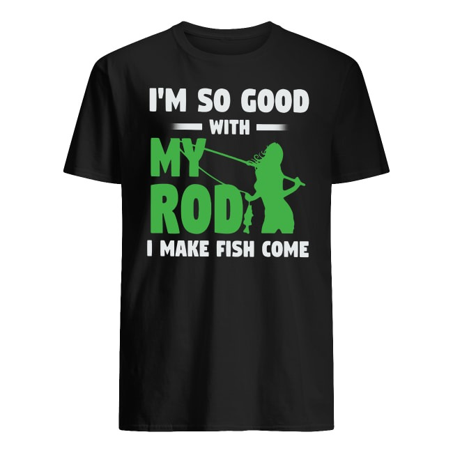 I'M SO GOOD WITH MY ROD I MAKE FISH COME SHIRT