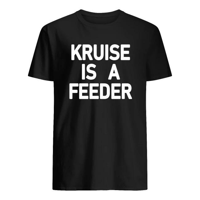KRUISE IS A FEEDER SHIRT
