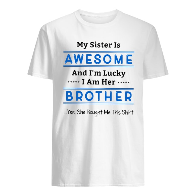 MY SISTER IS AWESOME AND I'M LUCKY I AM HER BROTHER SHIRT