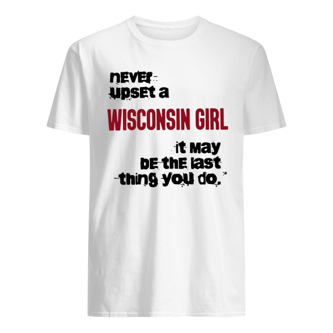 NEVER UPSET A WISCONSIN GIRL IT MAY BE THE LAST THING YOU DO SHIRT