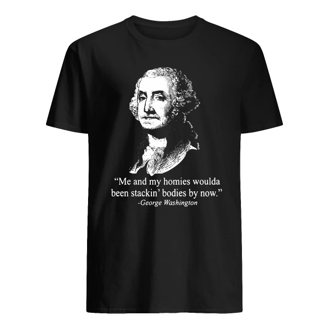 OFFICIAL ME AND MY HOMIES WOULDA BEEN STACKING BODIES BY NOW GEORGE WASHINGTON SHIRT