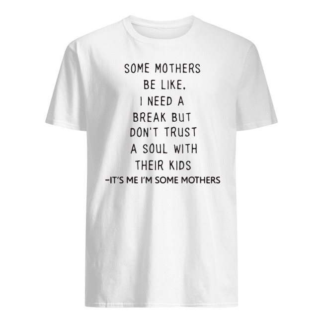 OFFICIAL SOME MOTHERS BE LIKE I NEED A BREAK BUT DON'T TRUST A SOUL WITH THEIR KIDS SHIRT