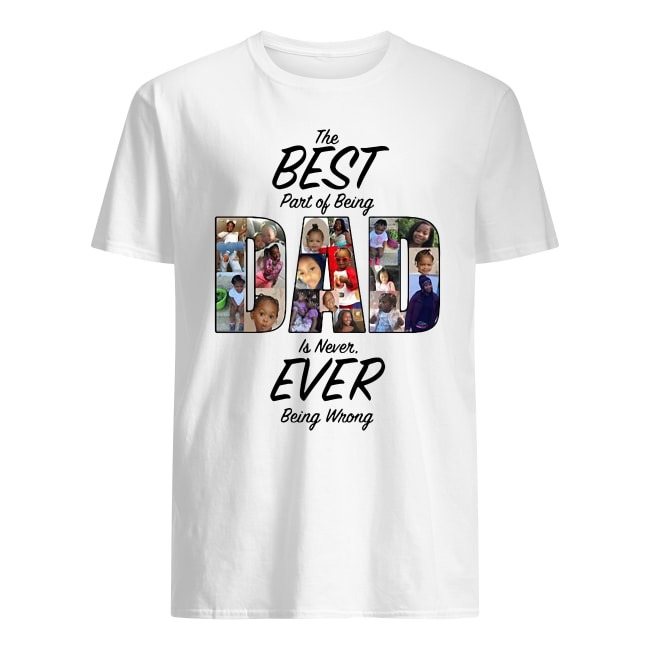 OFFICIAL THE BEST PART OF BEING DAD IS NEVER EVER BEING WRONG SHIRT