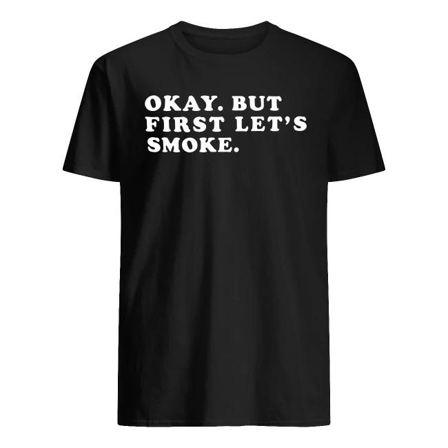 OKAY BUT FIRST LET'S SMOKE SHIRT