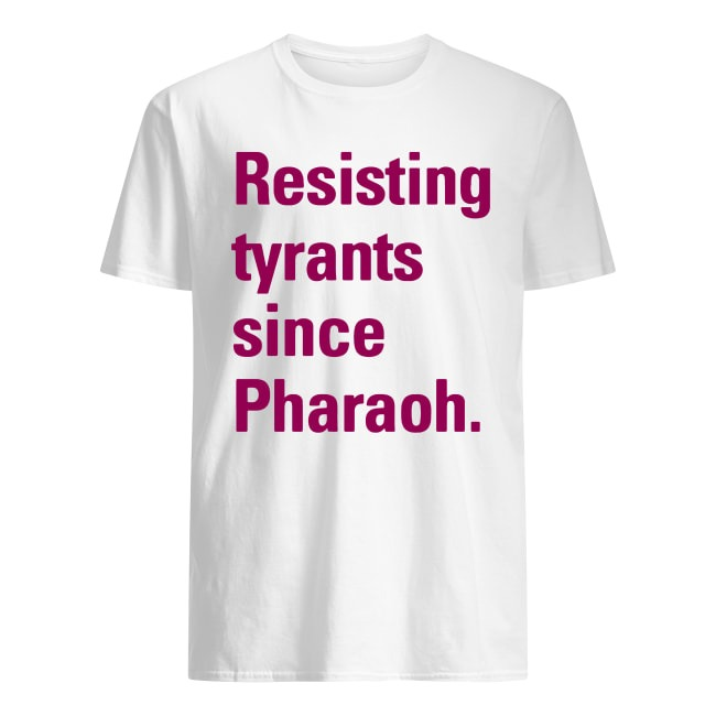 RESISTING TYRANNY SINCE PHARAOH SHIRT