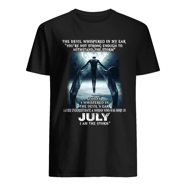 THE DEVIL WHISPERED IN MY EAR YOU'RE NOT STRONG ENOUGH JULY I AM THE STORM SHIRT