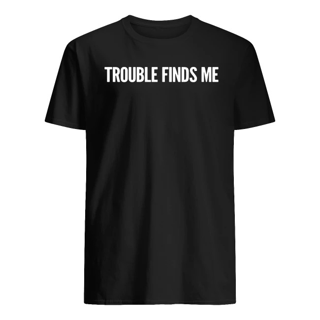 TROUBLE FINDS ME SHIRT
