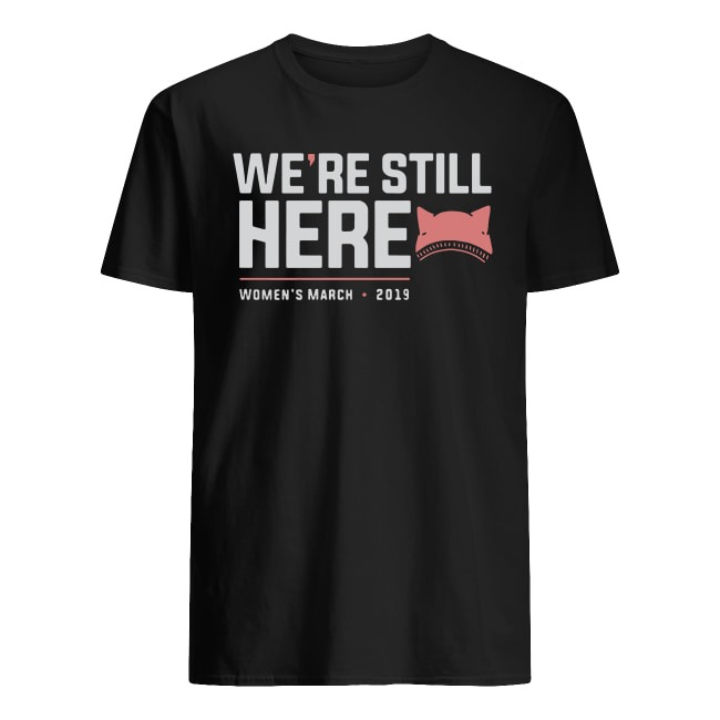 WE'RE STILL HERE WOMEN'S MARCH 2019 SHIRT