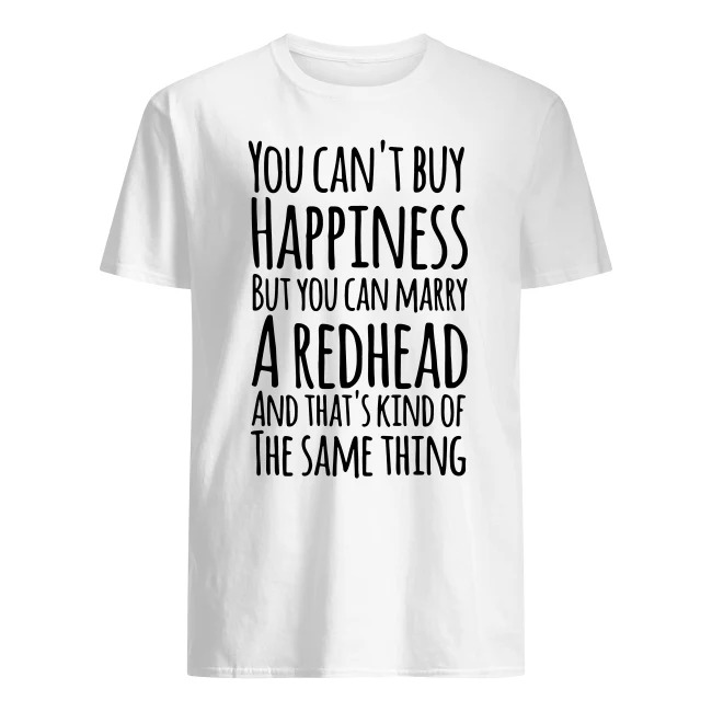 YOU CAN'T BUY HAPPINESS BUT YOU CAN MARRY A REDHEAD SHIRT