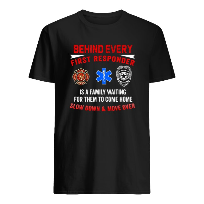 BEHIND EVERY FIRST RESPONDER IS A FAMILY WAITING FOR THEM TO COME HOME SHIRT
