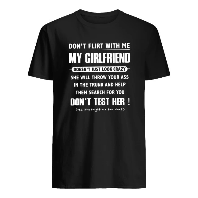 DON'T FLIRT WITH ME MY GIRLFRIEND DOESN'T JUST LOOK CRAZY SHIRT