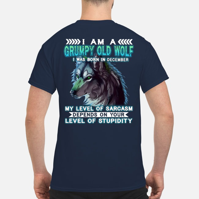 I AM A GRUMPY OLD WOLF I WAS BORN IN DECEMBER MY LEVEL OF SARCASM SHIRT