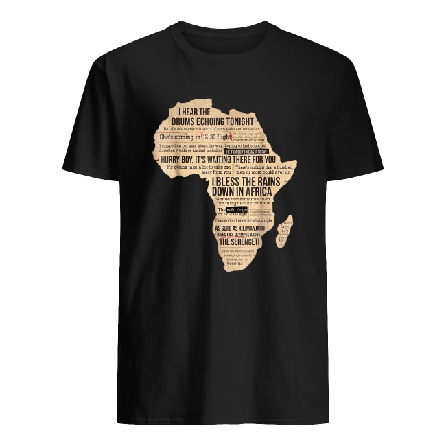 I HEAR THE DRUMS ECHOING TONIGHT I BLESS THE RAINS DOWN IN AFRIGA SHIRT