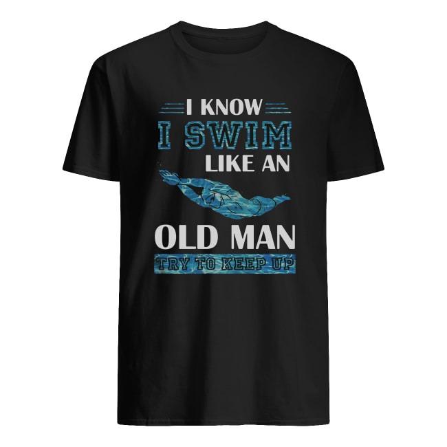 I KNOW I SWIM LIKE AN OLD MAN TRY TO KEEP UP SHIRT