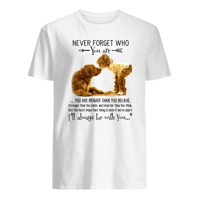 NEVER FORGET WHO YOU ARE I'LL ALWAYS BE WITH YOU BABY GIRL AND DOG SHIRT