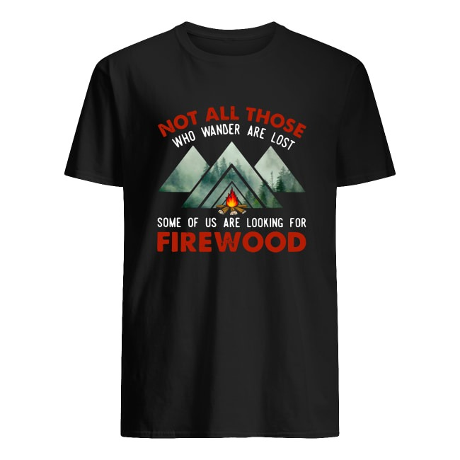 NOT ALL THOSE WHO WANDER ARE LOST SOME OF US ARE LOOKING FOR FIREWOOD SHIRT