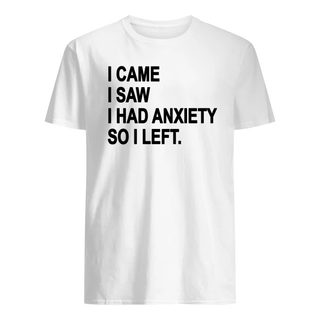 OFFICIAL I CAME I SAW I HAD ANXIETY SO I LEFT SHIRT