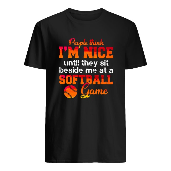 OFFICIAL PEOPLE THINK I'M NICE UNTIL THEY SIT BESIDE ME AT A SOFTBALL GAME SHIRT