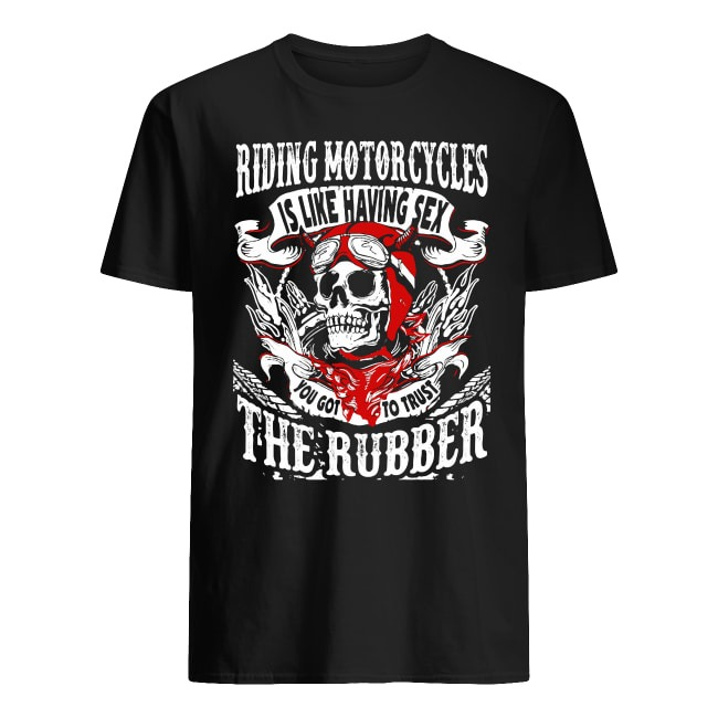 RIDING MOTORCYCLES IS LIKE HAVING SEX THE RUBBER SKULL SHIRT