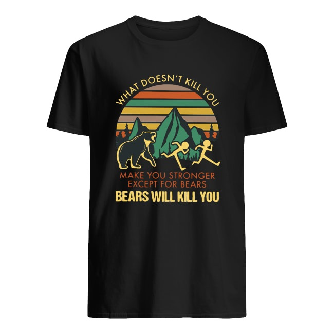 WHAT DOESN'T KILL YOU MAKE YOU STRONGER EXCEPT FOR BEARS BEARS WILL KILL YOU SHIRT