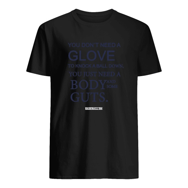 YOU DON'T NEED A GLOVE TO KNOCK A BALL DOWN YOU JUST NEED A BODY AND SOME GUTS SHIRT